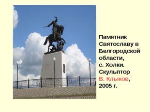 Памятник Святославу в Белгородской области, с. Холки. Скульптор В. Клыков, 20