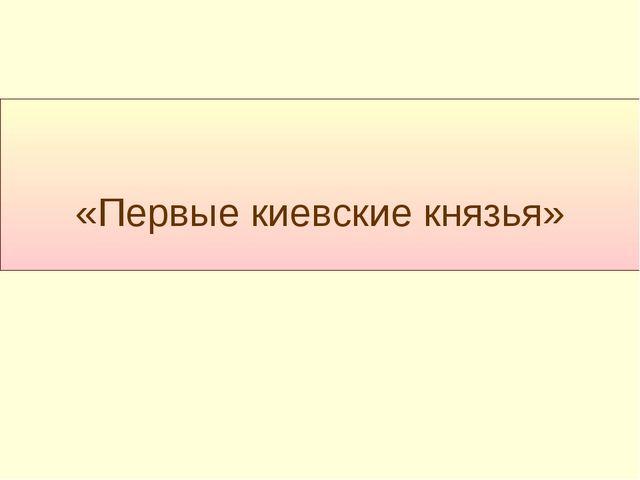 «Первые киевские князья»