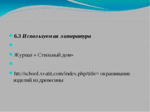 6.3 Используемая литература  Журнал « Стильный дом»  htt://school.xvatit.c