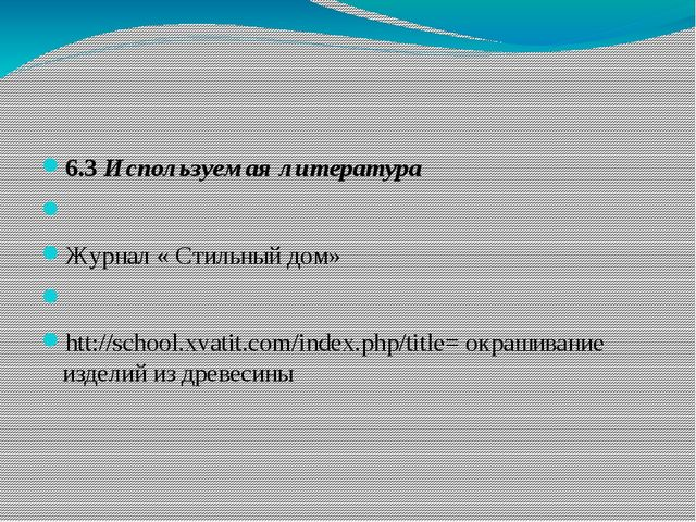 6.3 Используемая литература  Журнал « Стильный дом»  htt://school.xvatit.c...