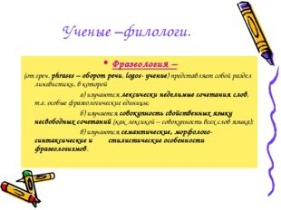 Ученые –филологи. Фразеология – (от греч. phrases – оборот речи, logos- учени