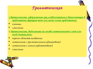 Грамматическая 1.Фразеологизмы, оформленные как словосочетания и выполняющие