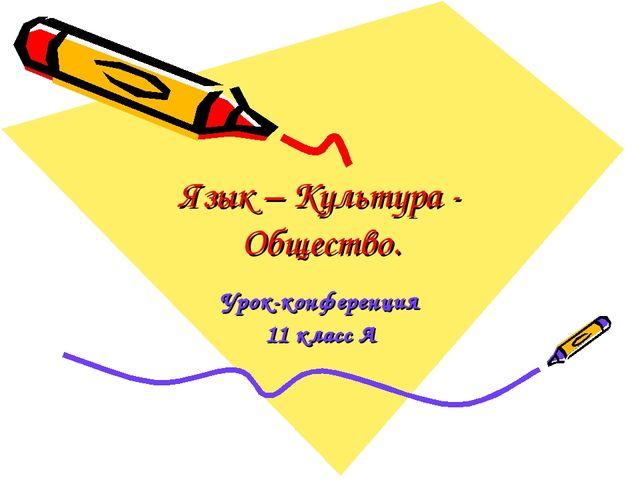 Язык – Культура - Общество. Урок-конференция 11 класс А