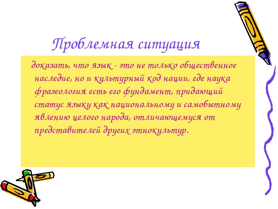 Проблемная ситуация доказать, что язык - это не только общественное наследие,...