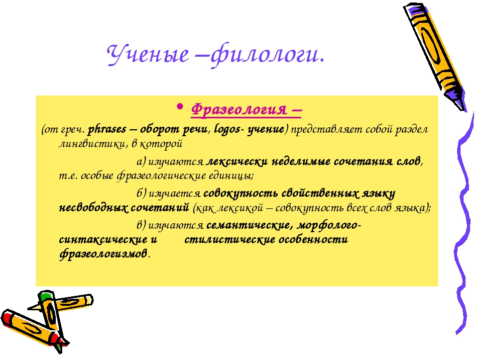 Ученые –филологи. Фразеология – (от греч. phrases – оборот речи, logos- учени...