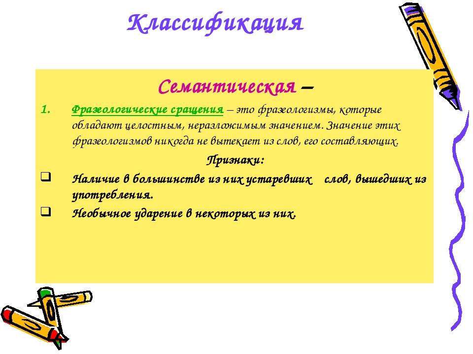 Классификация Семантическая – Фразеологические сращения – это фразеологизмы,...