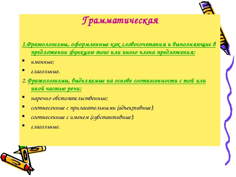 Грамматическая 1.Фразеологизмы, оформленные как словосочетания и выполняющие...