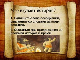 Что изучает история? 1. Напишите слова-ассоциации, связанные со словами истор