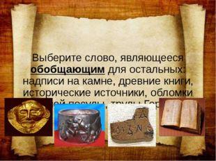 Выберите слово, являющееся обобщающим для остальных: надписи на камне, древни