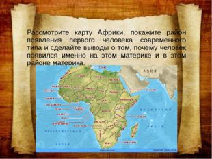 Рассмотрите карту Африки, покажите район появления первого человека современн