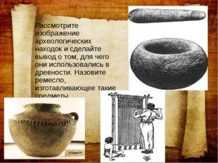 Рассмотрите изображение археологических находок и сделайте вывод о том, для ч