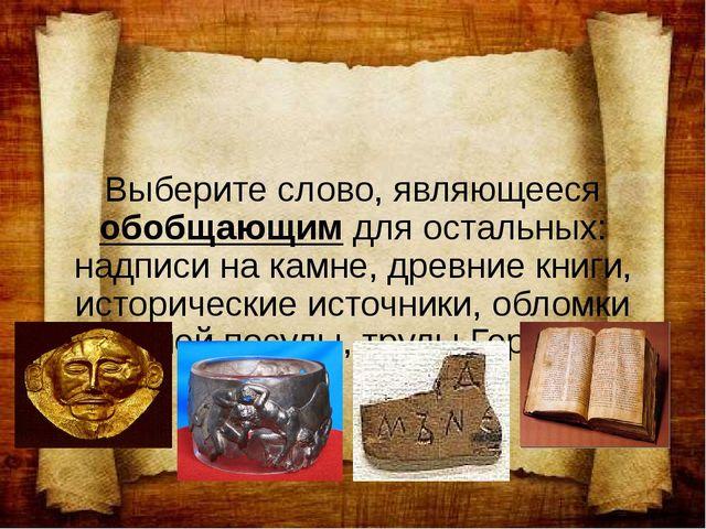 Выберите слово, являющееся обобщающим для остальных: надписи на камне, древни...