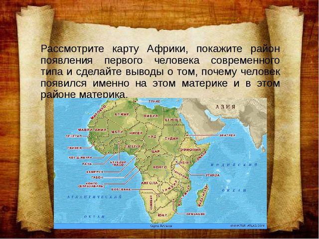 Рассмотрите карту Африки, покажите район появления первого человека современн...