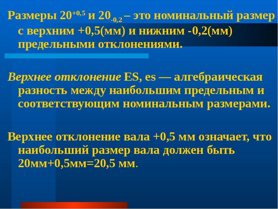 Размеры 20+0,5 и 20-0,2 – это номинальный размер с верхним +0,5(мм) и нижним...
