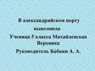 В александрийском порту выполнила Ученица 5 класса Михайлевская Вероника Рук