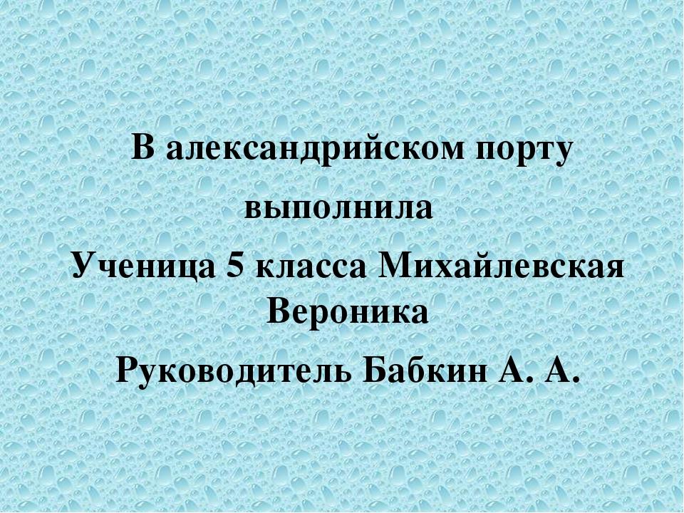 В александрийском порту выполнила Ученица 5 класса Михайлевская Вероника Рук...