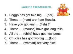Закончи предложения. Poggo has got two big…. (ear). These….(man) are from Rus