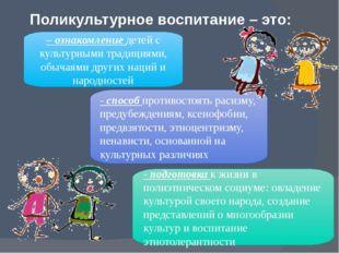 Поликультурное воспитание – это: – ознакомление детей с культурными традициям