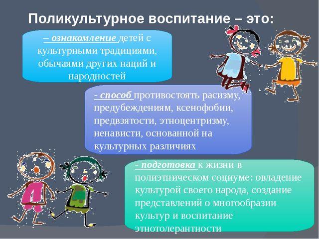 Поликультурное воспитание – это: – ознакомление детей с культурными традициям...