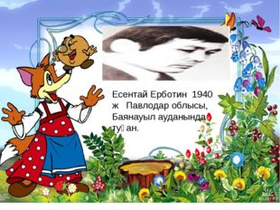 Есентай Ерботин 1940 ж Павлодар облысы, Баянауыл ауданында туған.