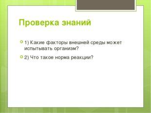 Проверка знаний 1) Какие факторы внешней среды может испытывать организм? 2)