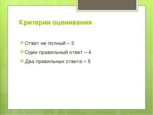 Критерии оценивания Ответ не полный – 3 Один правильный ответ – 4 Два правиль
