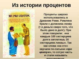 Проценты широко использовались в Древнем Риме. Римляне брали с должника лихву