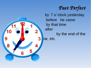 Past Perfect by 7 o`clock yesterday before he came by that time after by the