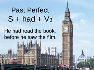 Past Perfect S + had + V3 He had read the book, before he saw the film.