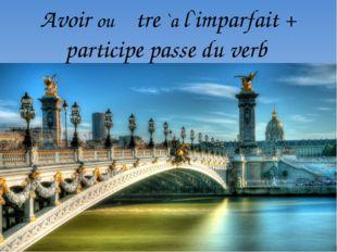 Avoir ou ệtre `a l`imparfait + participe passé du verb