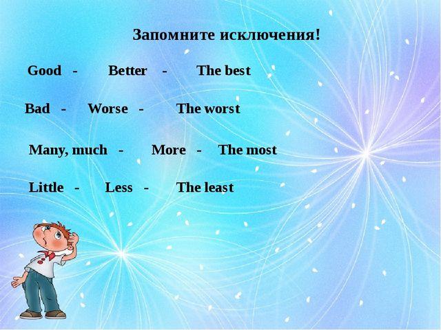 Запомните исключения! Good - Better - The best Bad - Worse - The worst Many,...