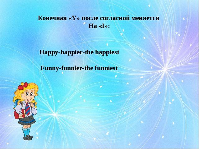 Конечная «Y» после согласной меняется На «I»: Happy-happier-the happiest Funn...