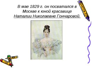 В мае 1829 г. он посватался в Москве к юной красавице Наталии Николаевне Гонч