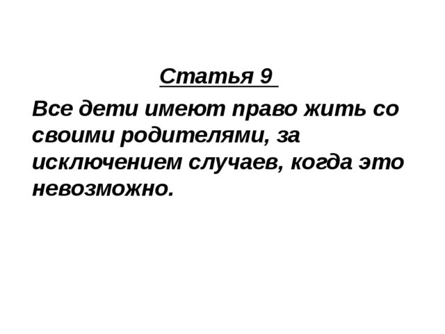 Статья 9 Все дети имеют право жить со своими родителями, за исключением случ...