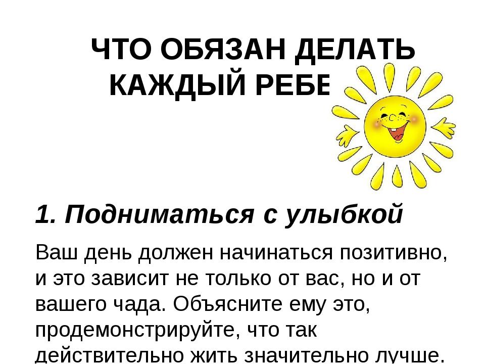 ЧТО ОБЯЗАН ДЕЛАТЬ КАЖДЫЙ РЕБЕНОК 1. Подниматься с улыбкой Ваш день должен нач...