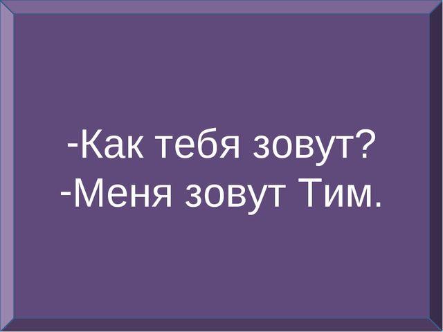 Как тебя зовут? Меня зовут Тим.