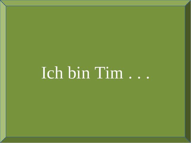 Ich bin Tim . . .