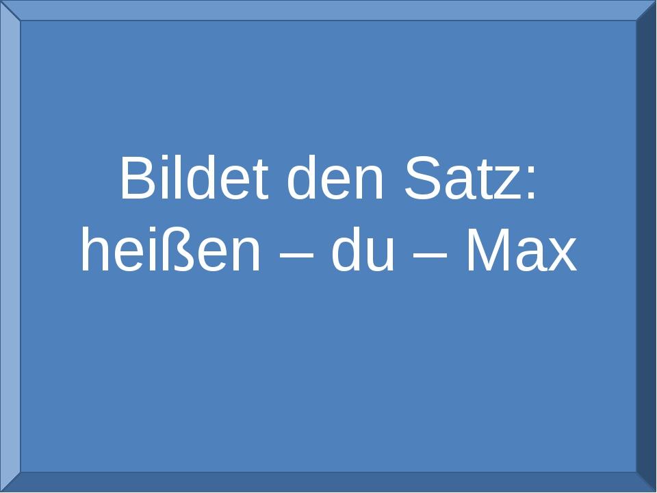 Bildet den Satz: heißen – du – Max