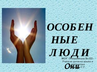 ОСОБЕННЫЕ ЛЮДИ Они вдохновляют! МОУ «Тоншаевская В(с)Ш» Учитель русского язык