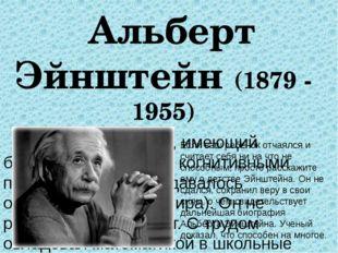 Альберт Эйнштейн (1879 - 1955) Математик и физик, имеющий большие сложности