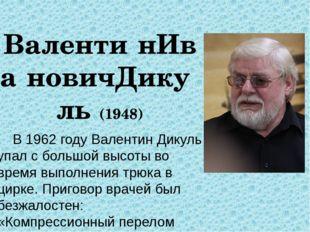 Валенти́нИва́новичДику́ль (1948) В 1962 году Валентин Дикуль упал с большой