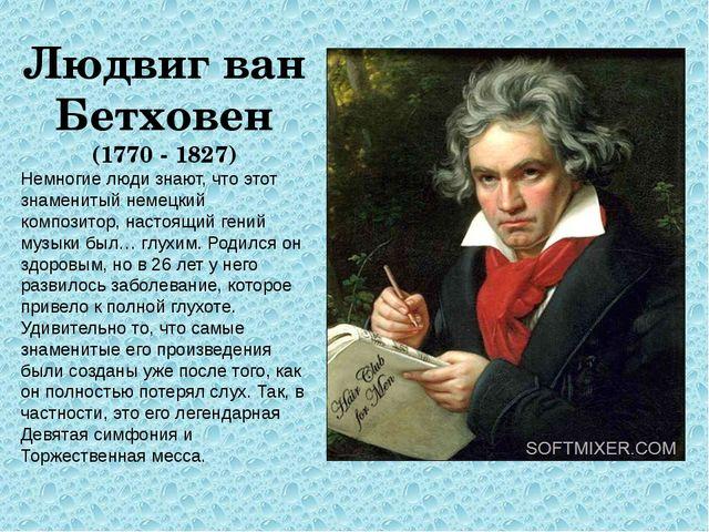 Людвиг ван Бетховен (1770 - 1827) Немногие люди знают, что этот знаменитый не...