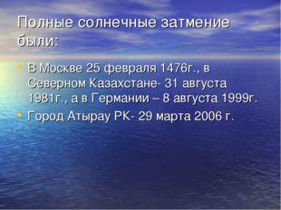 Полные солнечные затмение были: В Москве 25 февраля 1476г., в Северном Казахс