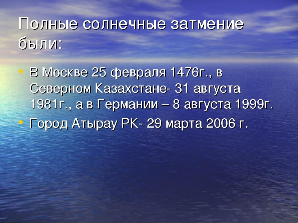 Полные солнечные затмение были: В Москве 25 февраля 1476г., в Северном Казахс...