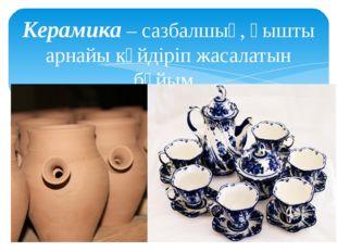Керамика – сазбалшық, қышты арнайы күйдіріп жасалатын бұйым.