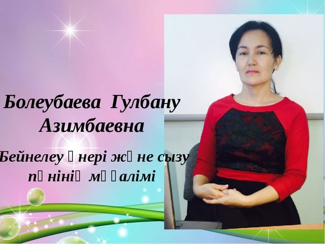 Болеубаева Гулбану Азимбаевна Бейнелеу өнері және сызу пәнінің мұғалімі