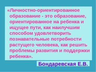 Бондаревская Е.В. «Личностно-ориентированное образование - это образование, о