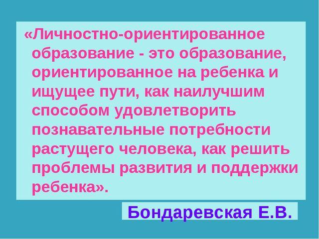 Бондаревская Е.В. «Личностно-ориентированное образование - это образование, о...