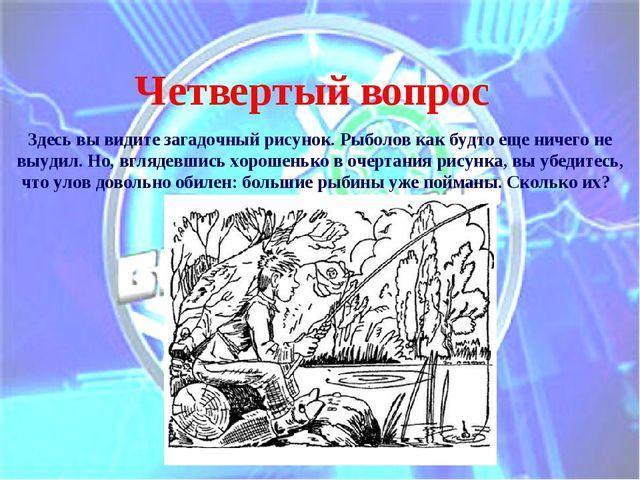 Четвертый вопрос Здесь вы видите загадочный рисунок. Рыболов как будто еще ни...