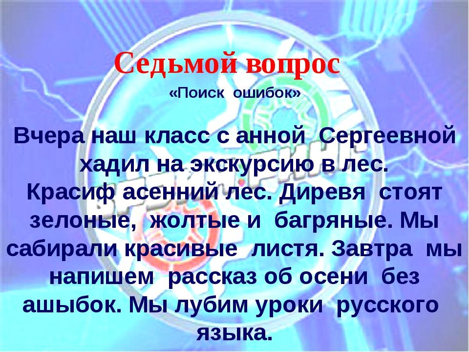 Седьмой вопрос «Поиск ошибок»  Вчера наш классс анной Сергеевной хадилна...